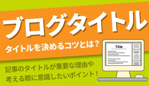 ブログ記事のタイトルの付け方|読んでもらいやすい記事のタイトルとは?!